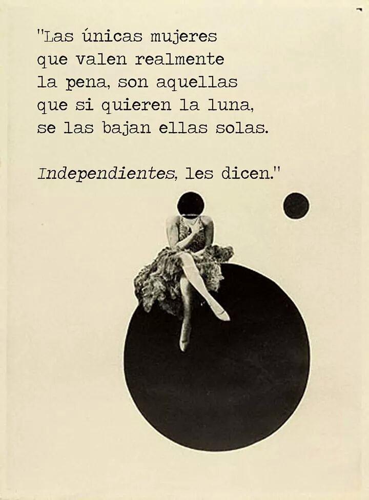 Las únicas mujeres que valen realmente la pena, son aquellas que si quieren la luna, se las bajan ellas sola. Independientes les dicen.