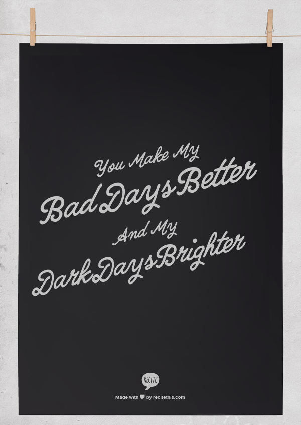 You Make My Bad Days Better And My Dark Days Brighter Inspirational Quotes Quotes Words