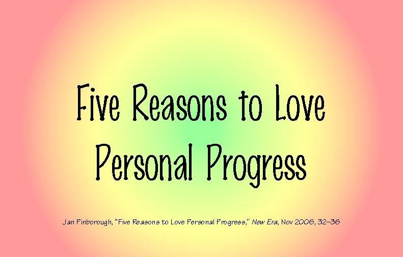 Five Reasons to Love Personal Progress  (Jan Pinborough, New Era, Nov 2006, 32-36). My favorite article on Personal Progress. This booklet i...