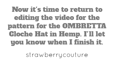 Now it's time to return to editing the video for the pattern for the OMBRETTA Cloche Hat in Hemp. I'll let you know when I finish it.
