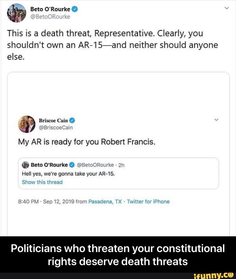 Meme memes tmO83Zl17: 58 comments — iFunny % O'RourkeQ 1' :u ' This is a death threat, Representative. Clearly, you shouldn't own an AR-1S-and neither should anyone else. ' 'UY > 1 . My AR is ready for you Robert Francis. Politicians who threaten your constitutional rights deserve death threats - Politicians who threaten your constitutional rights deser...