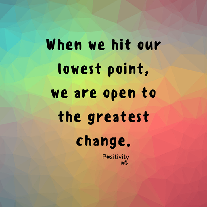When We Hit Our Lowest Point We Are Open To The Greatest Change Positivitynote Up Positivity Notes Meaningful Quotes
