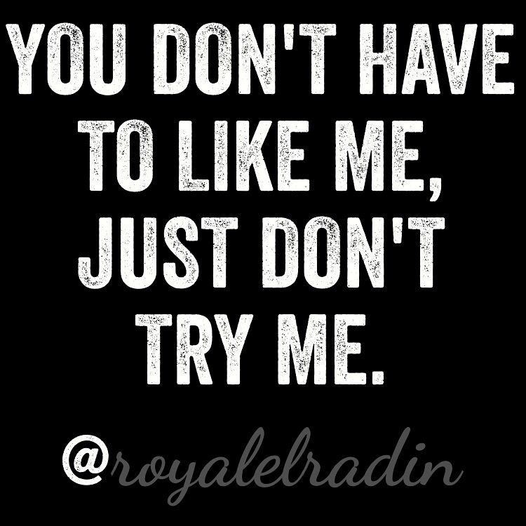You Dont Have To Like Me Just Dont Try Me Quotes Quotes