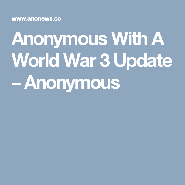 Anonymous With A World War 3 Update – Anonymous