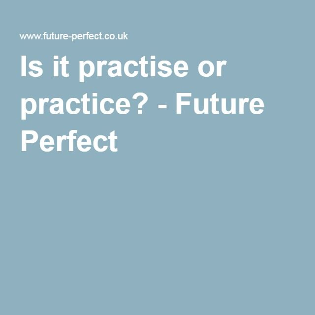 Is it practise or practice? - Future Perfect