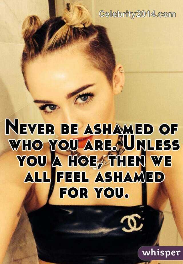 Never be ashamed of who you are. Unless you a hoe, then we all feel ashamed for you.