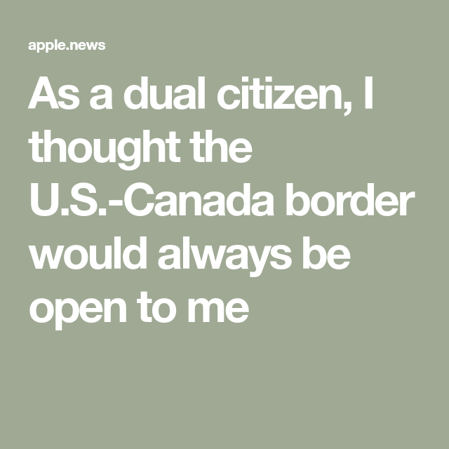As A Dual Citizen I Thought The U S Canada Border Would Always Be Open To Me The Globe And Mail In 2020 Thoughts Border Always Be