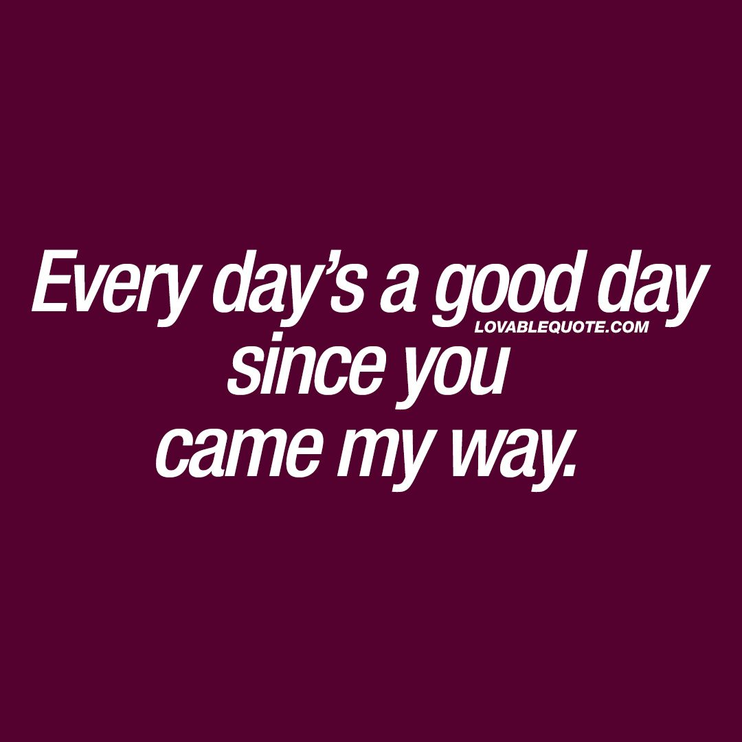 every day s a good day since you came my way love pinterest