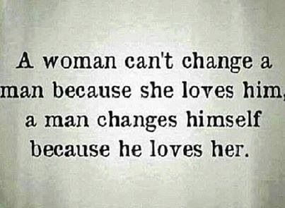 A Woman Can't Change A Man Because She Loves Him. A Man Changes Himself Because He Loves Her!