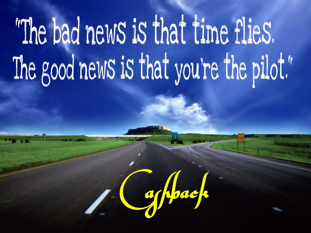 """""""The bad news is that time flies. The good news is that you're the pilot."""" Cashback"""
