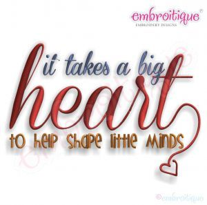 Embroidery Designs (All) - It Takes a Big Heart to Shape Little Minds Embroidery Design on sale now at Embroitique!