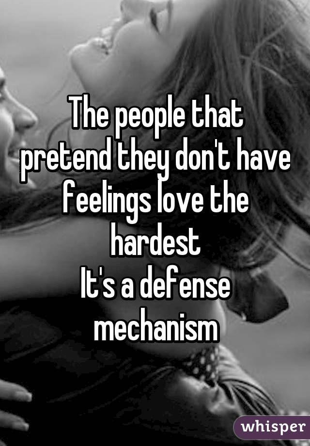 The people that pretend they don't have feelings love the hardest It's a defense mechanism