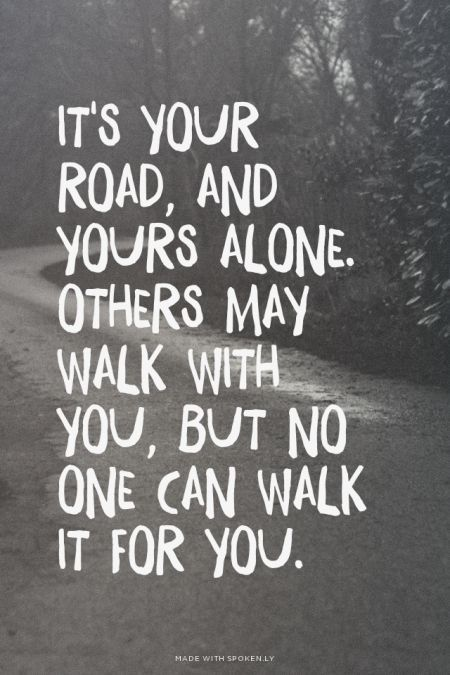 Its Your Road And Yours Alone Others May Walk With You But No One