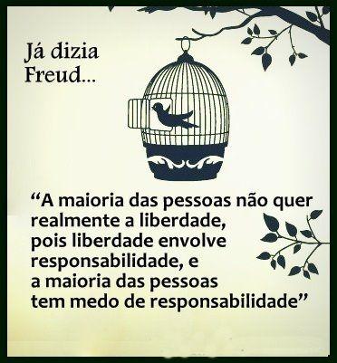 """Já dizia Freud... """"A maioria das pessoas não quer realmente a liberdade, pois liberdade envolve responsabilidade, e a maioria das pessoas tem medo de responsabilidade."""""""