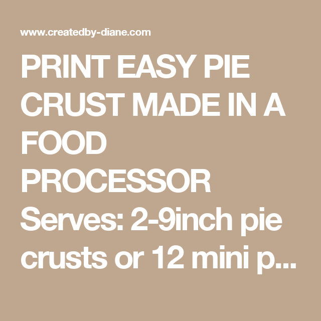 PRINT EASY PIE CRUST MADE IN A FOOD PROCESSOR Serves:2-9inch pie crusts or 12 mini pie crusts in wide mouth jar lids  INGREDIENTS 2 cups flour ½ teaspoon salt ¾ cup cold unsalted butter 3 tablespoons shortening ¼ cup ice cold water INSTRUCTIONS Place the flour, salt, butter, shortening into the food processor and pulse until it forms a crumbly mixture. Pour water into the chamber on top of the food processor as it's moving. Stop the food processor as soon as the dough pulls away from the…