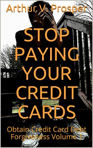 Stop paying your credit cards obtain credit card debt forgiveness stop paying your credit cards obtain credit card debt forgiveness volume 1 by prosper reheart Choice Image