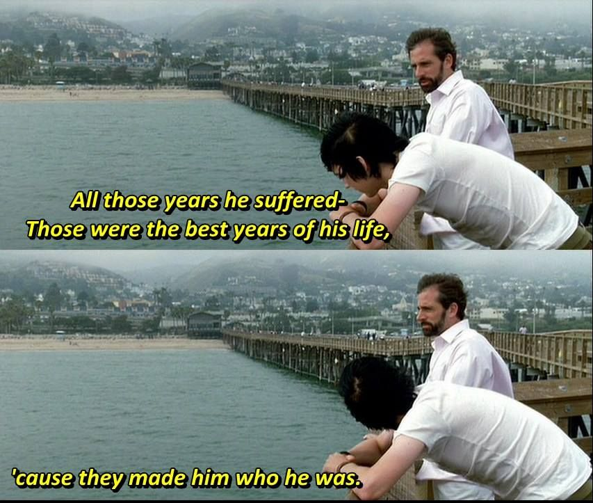 """All those years he suffered, those were the best years of his life. Because they made him who he was.""  - Steve Carell in Little Miss Sunshine 2006."