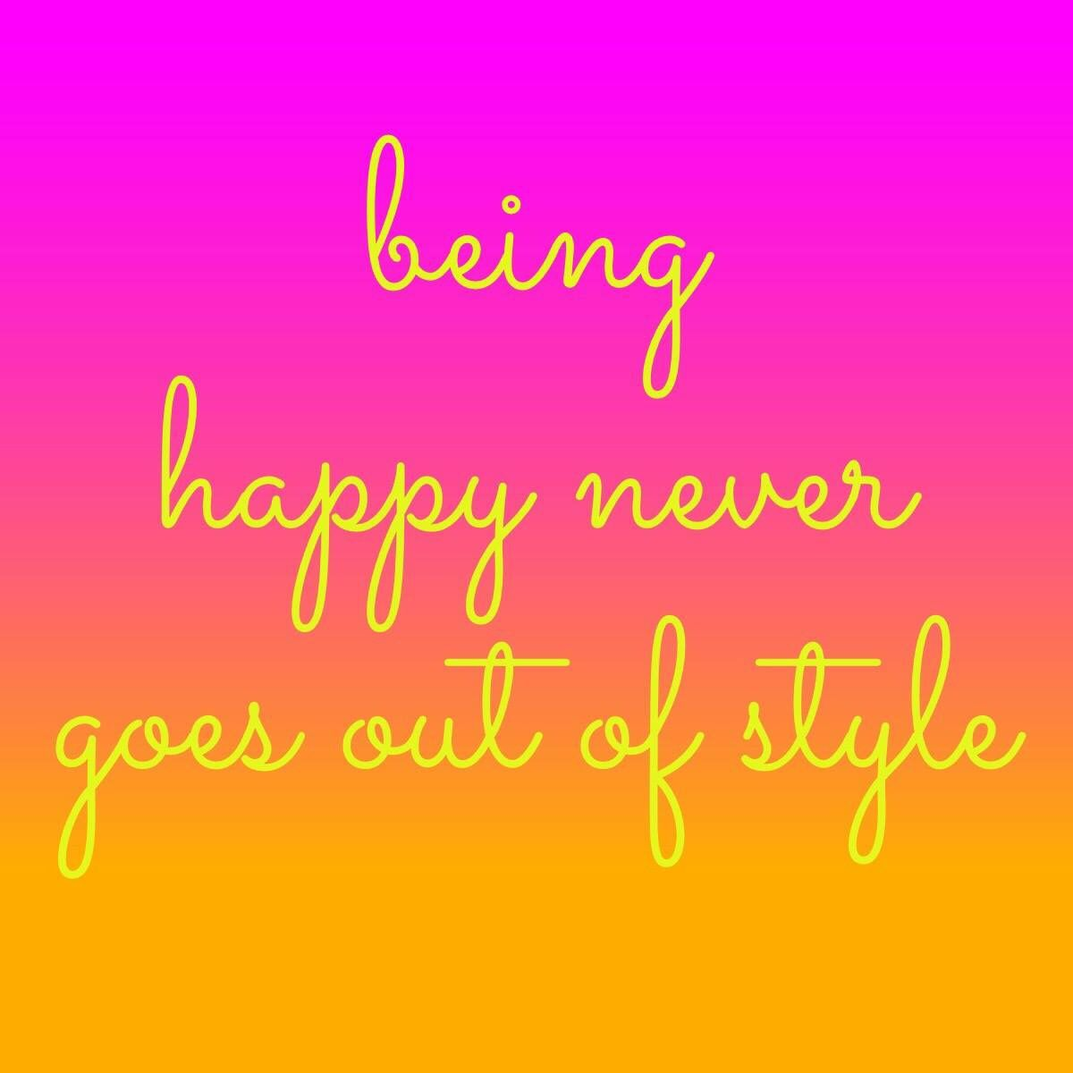 Being happy never goes out of style | Picture quotes ...