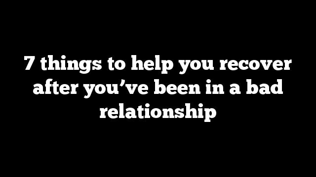 how to recover from a bad relationship