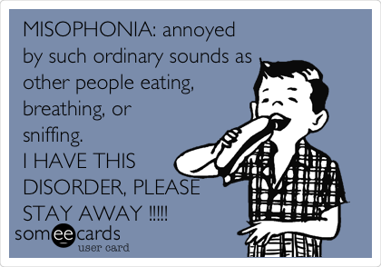 MISOPHONIA: Annoyed By Such Ordinary Sounds As Other People Eating,  Breathing, Or Sniffing. I HAVE THIS DISORDER, PLEASE STAY AWAY !