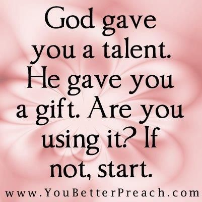 God Gave You A Talent He Gave You A Gift Are You Using It If Not Start Gods Gift Quotes Talent Quotes Spiritual Gifts