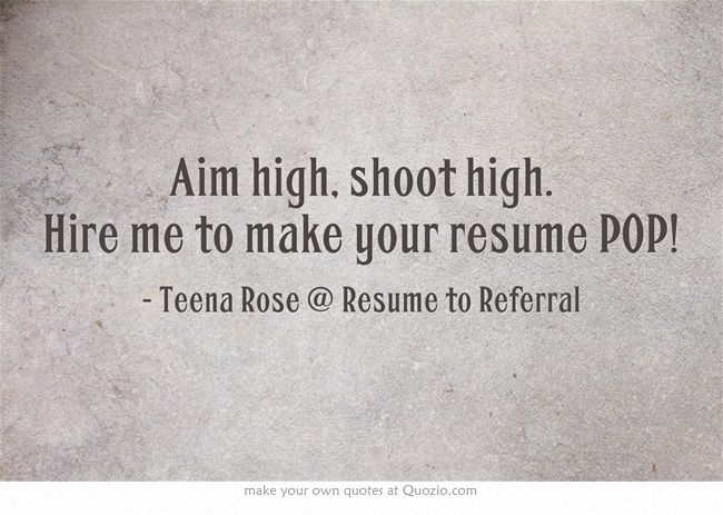 Aim high, shoot high Hire me to make your resume POP! Career