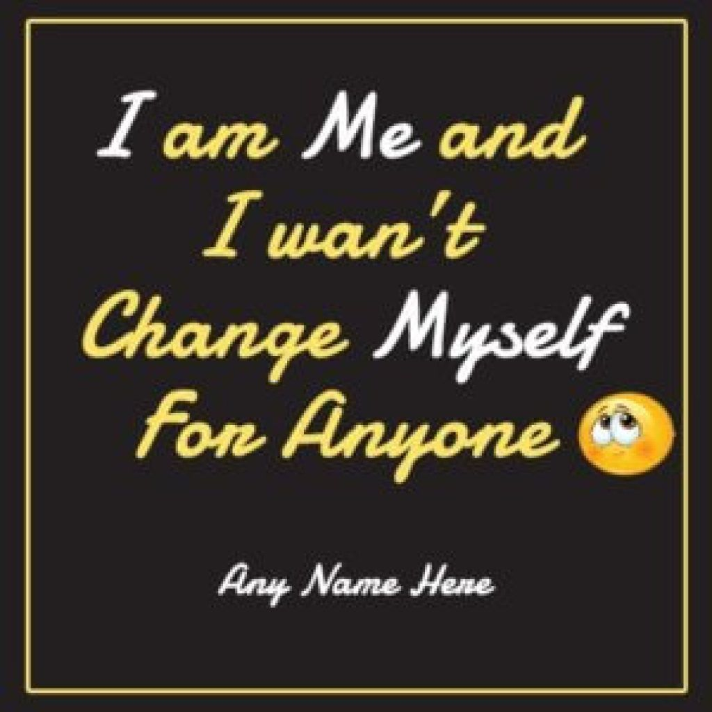 I Am Me And I Wasn T Change Myself For Anyone Love You Messages