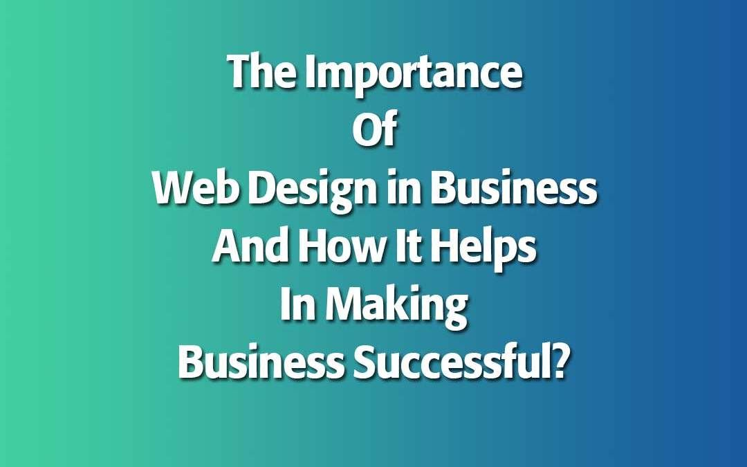 The Importance Of Web Design In Business And How It Helps In Making Business Successful Web Design Make Business Success Business
