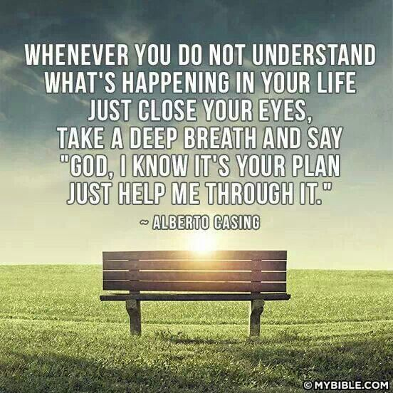 """Whenever you do not understand what is happening in your life just close your eyes , take a deep breath, and say """"God I know it is your plan, please help me ..."""