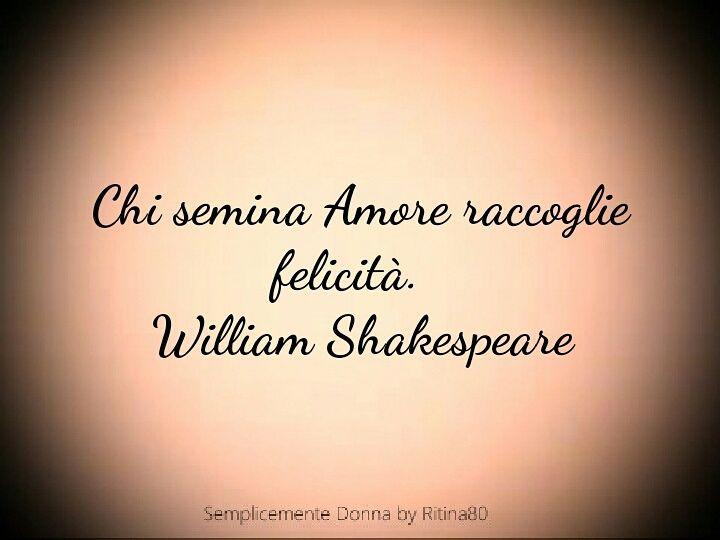 Chi semina Amore raccoglie felicità. William Shakespeare | V