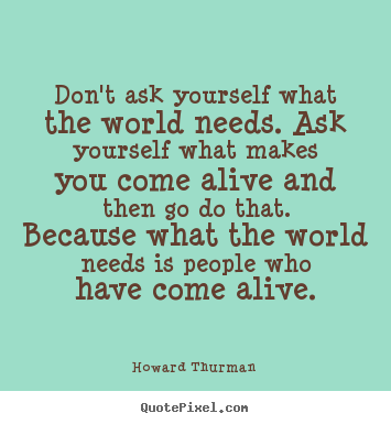 Image result for don't ask what the world needs quote