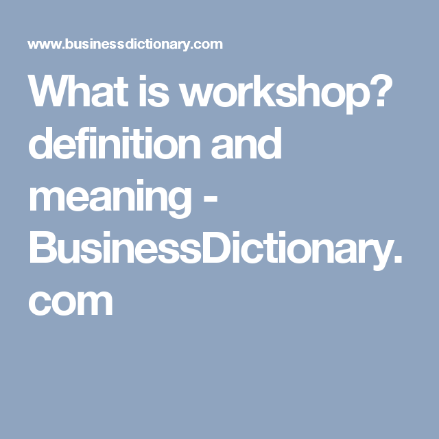 What Is Workshop Definition And Meaning Businessdictionary Com