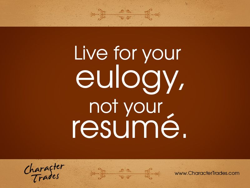 Live for your eulogy, not your resume. Few people will remember what ...