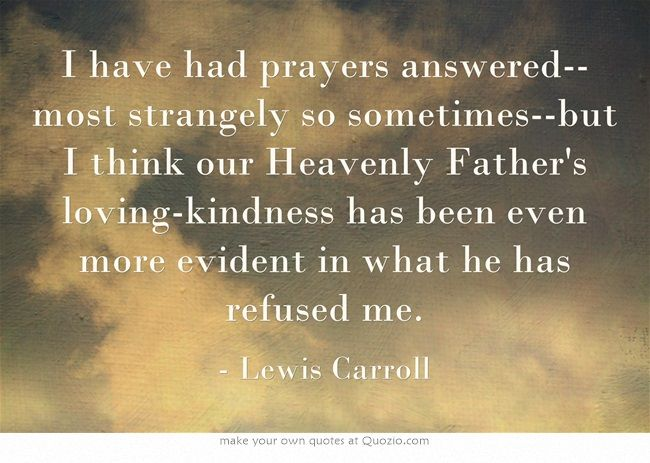 I have had prayers answered--most strangely so sometimes--but I think our Heavenly Father's loving-kindness has been even more evident in what he has refused me.