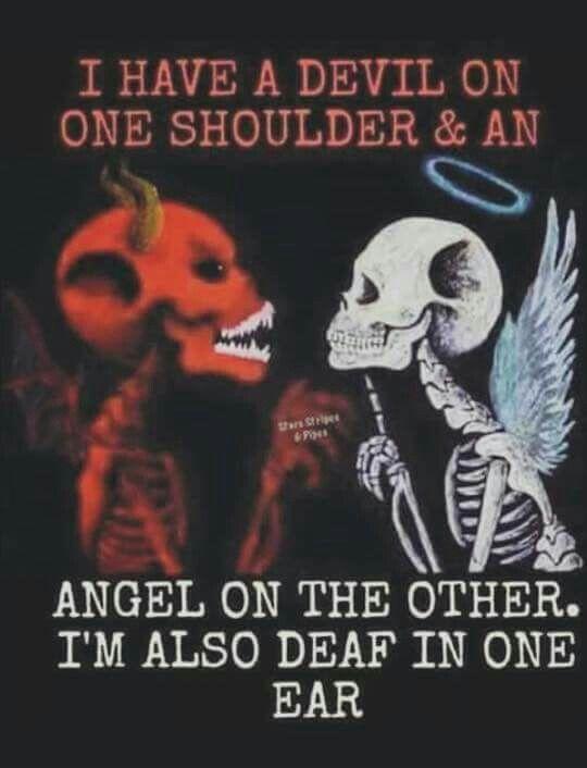 Eu tenho um diabo em um ombro e um anjo no outro. Também sou surdo de um ouvido!