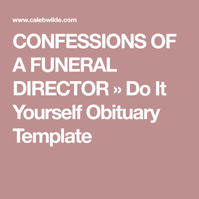 Confessions of a funeral director do it yourself obituary template after our loved ones die theyre whisked away by the hospital staff or by a funeral director solutioingenieria Gallery