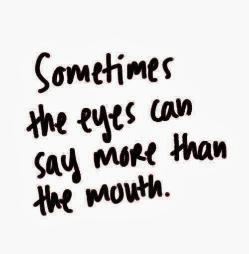 Sometimes The Eyes Can Say More Than The Mouth Sayings Quotes Quotes To Live By