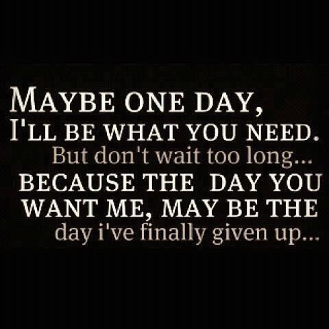 Maybe one day, I'll be what you need....