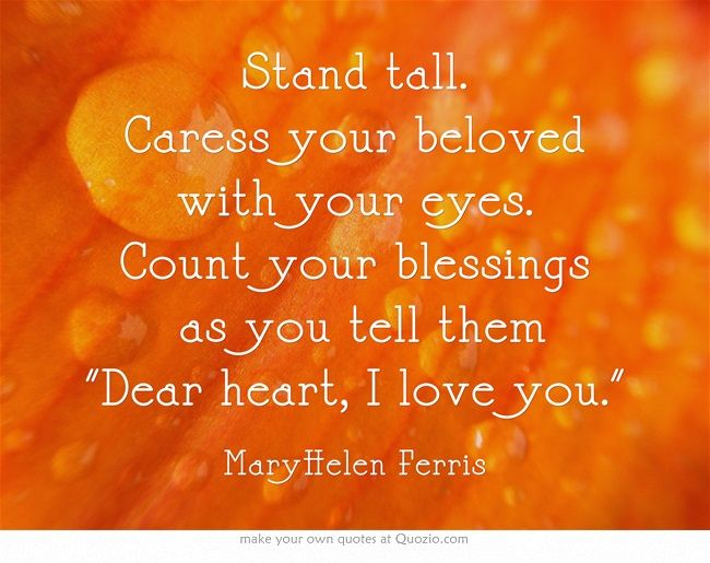 Stand tall. Caress your beloved with your eyes. Count your blessings as you tell them Dear heart, I love you.