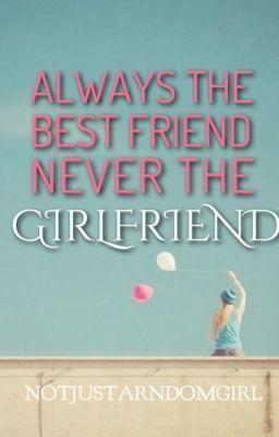 Always The Best Friend, Never The Girlfriend   Always The Best
