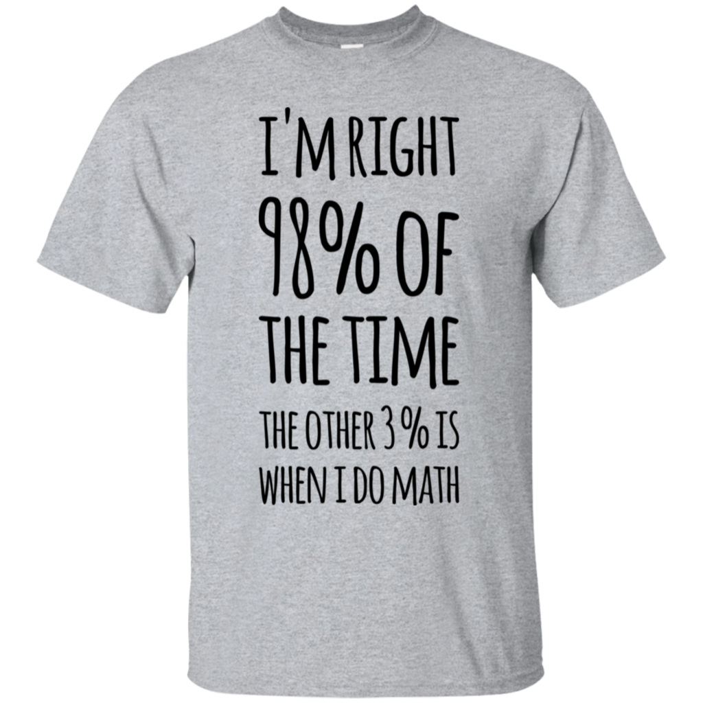 I M Right 98 Of The Time The Other 3 Is When I Do Math T Shirt T Shirt Shirts Tee Shirts [ 1024 x 1024 Pixel ]