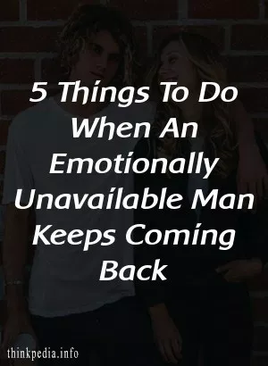 5 Things To Do When An Emotionally Unavailable Man Keeps Coming Back