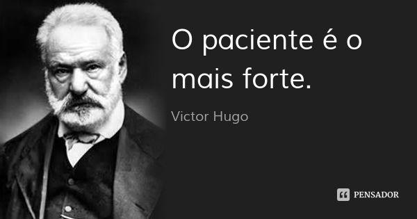 O paciente é o mais forte. — Victor Hugo