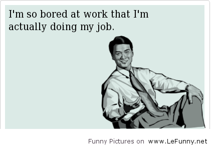 Bored Funny Bored At Work Work Quotes Ecards Funny