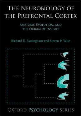 The Neurobiology of the prefrontal cortex : anatomy, evolution, and the origin of insight / Richard E Passingham, Steven P Wise