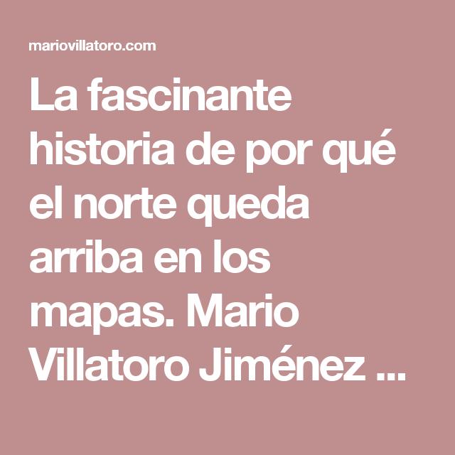 La fascinante historia de por qué el norte queda arriba en los mapas. Mario Villatoro Jiménez – Empresario salvadoreño en Costa Rica