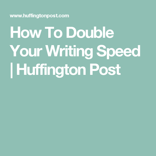 How To Double Your Writing Speed | Huffington Post