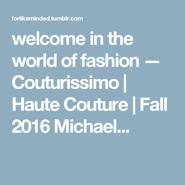 welcome in the world of fashion — Couturissimo | Haute Couture | Fall 2016 Michael...