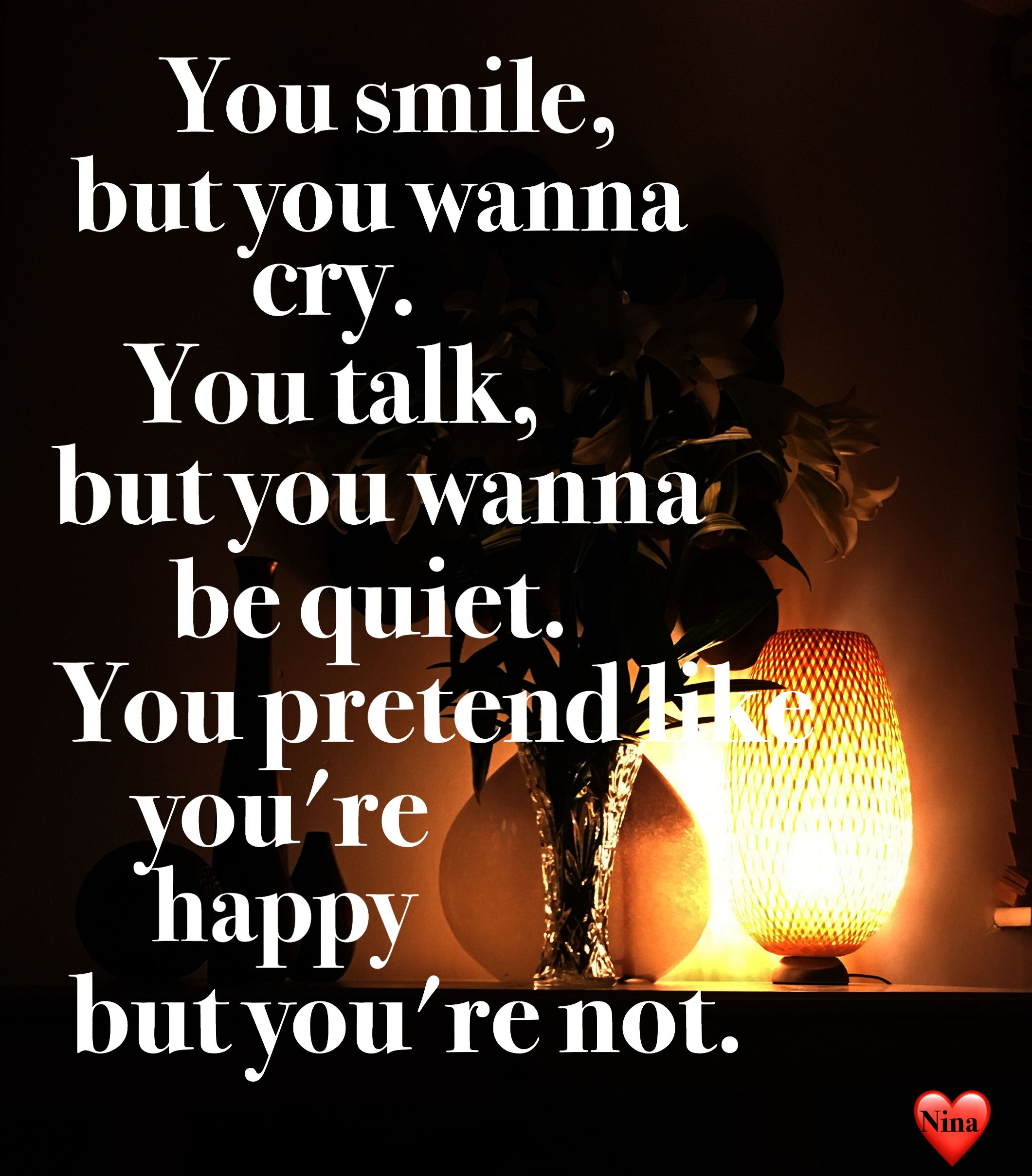You Smile But You Wanna Cry You Talk But You Wanna Be Quiet You Pretend Like You Re Happy But You Re Not Your Smile I Smile Crying