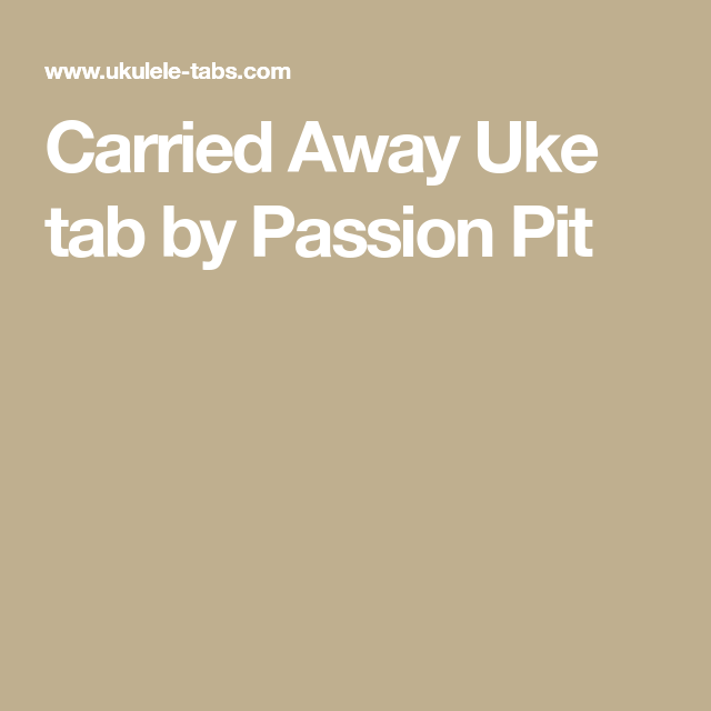 Carried Away Uke Tab By Passion Pit Music Pinterest Passion